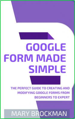 Google Form Made Simple - The Perfect Guide To Creating And Modifying Google Forms From Beginners To Expert
