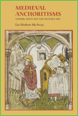 Medieval Anchoritisms - Gender, Space and the Solitary Life