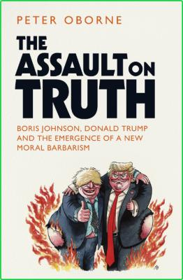 Peter Oborne Assault On Truth Boris Johnson Donald Trump And The Emergence Of A Ne...