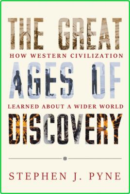 Stephen J Pyne The Great Ages Of Discovery How Western Civilization Learned About ...