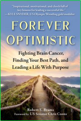 Forever Optimistic - Fighting Brain Cancer, Finding Your Best Path, and Leading a ...