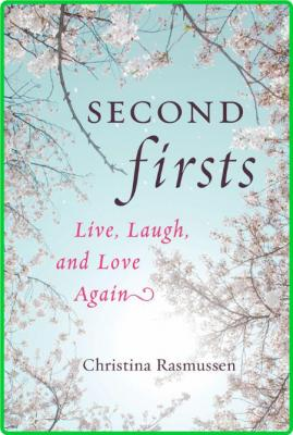 Second Firsts  Live, Laugh, and Love Again by Christina Rasmussen