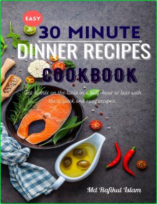 Easy 30 minute Dinner Recipes Cookbook - Get dinner on the table in a half-hour or...