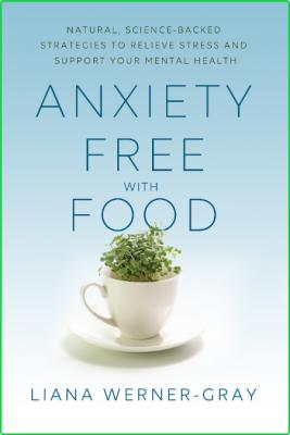 Anxiety-Free with Food - Natural, Science-Backed Strategies to Relieve Stress and ...