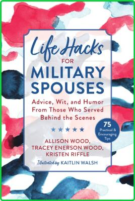 Life Hacks for Military Spouses - Advice, Wit, and Humor from Those Who Served Beh...