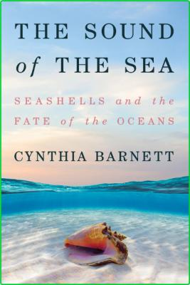 The Sound of the Sea  Seashells and the Fate of the Oceans by Cynthia Barnett