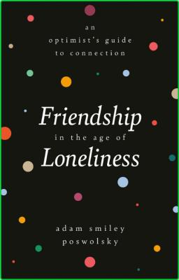 Friendship in the Age of Loneliness - An Optimist's Guide to Connection