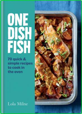 One Dish Fish - Quick and Simple Recipes to Cook in the Oven