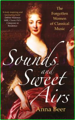 Anna Beer Sounds and Sweet Airs The Forgotten Women of Classical Music Oneworld Pu...