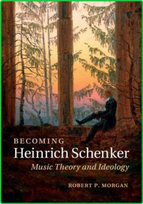 Morgan Robert P Schenker Heinrich Becoming Heinrich Schenker music theory and ideo...