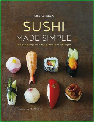 Sushi Made Simple From Classic Wraps And Rolls To Modern Bowls And Burgers