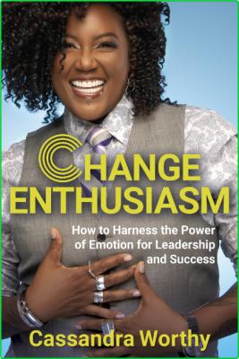 Change Enthusiasm How to Harness the Power of Emotion for Leadership and Success