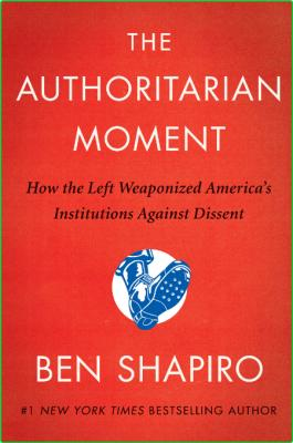 The Authoritarian Moment  How the Left Weaponized America's Institutions Against D...