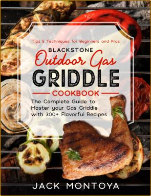 Outdoor Gas Griddle Cookbook 300 Flavorful Recipes For Epic Bbqs Tips For Beginner...