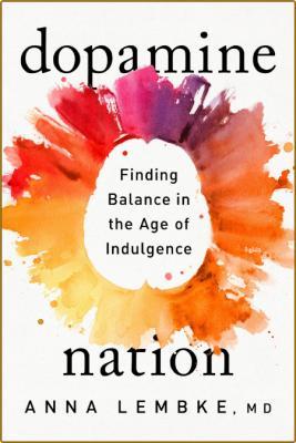 Dopamine Nation  Finding Balance in the Age of Indulgence by Anna Lembke