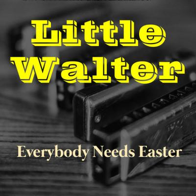 Little Walter & His Jukes - Everybody Needs Easter (2021)